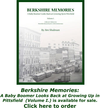 Berkshire Memories:  A Baby Boomer Looks Back at Growing Up in  Pittsfield  (Volume I.) is available for sale.  Click here to order